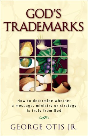 Gods Trademarks: How To Determine Whether A Message, Ministry, Or Strategy Is Truly From God  by  George Otis Jr.