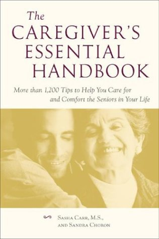 The Caregivers Essential Handbook: More Than 1,200 Tips to Help You Care for and Comfort the Seniors in Your Life  by  Sasha Carr