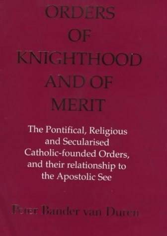 Orders of Knighthood and of Merit: The Pontifical, Religious, and Secularised Catholic-Founded Orders and Their Relationship to the Apostolic See Van Duren Bander