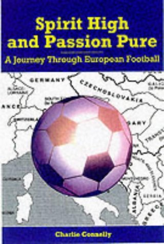 Spirit High and Passion Pure: A Journey Through European Football  by  Charlie Connelly