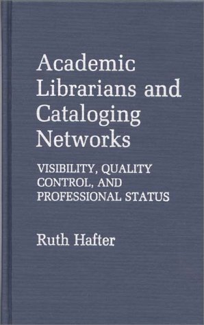 Academic Librarians and Cataloging Networks: Visibility, Quality Control, and Professional Status Ruth Hafter