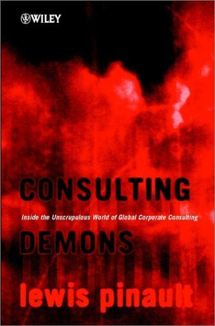 Consulting Demons: Inside The Unscrupulous World Of Global Corporate Consulting Lewis Pinault