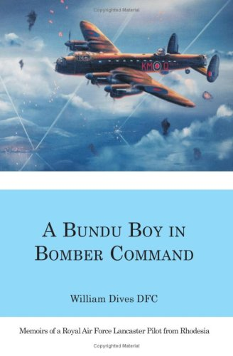A Bundu Boy in Bomber Command: Memoirs of a Royal Air Force Lancaster Pilot from Rhodesia William Dives