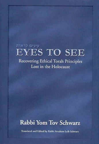 Eyes To See:  Recovering Ethical Torah Principles Lost In The Holocaust  by  Yom Tov Schwarz