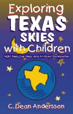 Exploring Texas Skies with Children: Night Skies, Day Skies and All about the Weather C. Dean Andersson