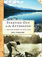 Starting Out in the Afternoon: a Mid-Life Journey Into Wild Land
