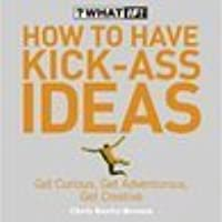 How To Have Kick Ass Ideas (What If)
