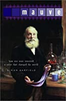 Mauve: How One Man Invented a Color That Changed the World