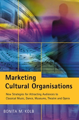 Marketing Cultural Organizations: New Strategies for Attracting Audiences to Classical Music, Dance, Museums, Theatre and Opera  by  Bonita M. Kolb