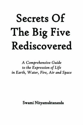 Secrets of the Big Five Rediscovered - A Comprehensive Guide to the Expression of Life in Earth, Water, Fire, Air and Space  by  Swami Nityamuktananda