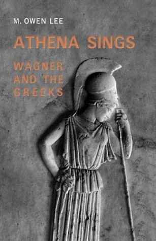 Athena Sings: Wagner and the Greeks  by  Mark Owen Lee