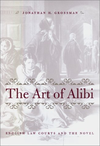 The Art of Alibi: English Law Courts and the Novel Jonathan H. Grossman
