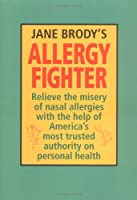 Jane Brody's Allergy Fighter: Relieve the Misery of Nasal Allergies with the Help of America's Most Trusted Authority on Personal Health
