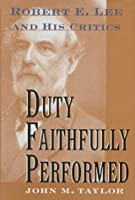 Duty Faithfully Performed: Robert E. Lee And His Critics