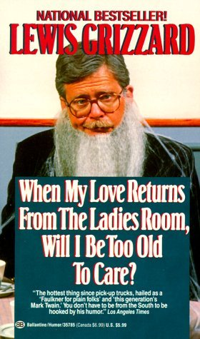 When My Love Returns from the Ladies Room, Will I Be Too Old To Care?  by  Lewis Grizzard