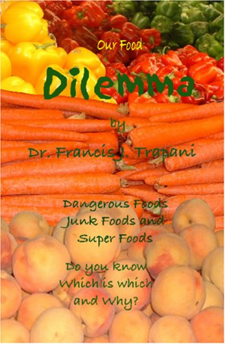 Our Food Dilemma: Dangerous Foods, Junk Foods, and Superfoods Do You Know Which Is Which and Why  by  Frank J. Trapani