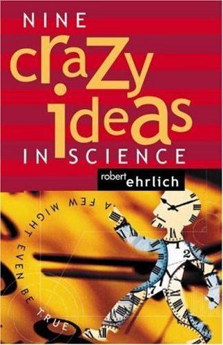 Nine Crazy Ideas in Science: A Few Might Even Be True  by  Robert Ehrlich