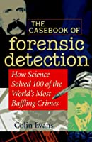 The Casebook of Forensic Detection: How Science Solved 125 of History's Most Baffling Crimes