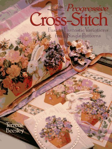 Progressive Cross-Stitch: Fast to Fantastic Variations from Single Patterns  by  Terrece Beesley
