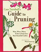 The Cass Turnbull's Guide to Pruning: What, When, Where, and How to Prune for a More Beautiful Garden