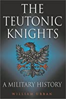 The Teutonic Knights: A Military History