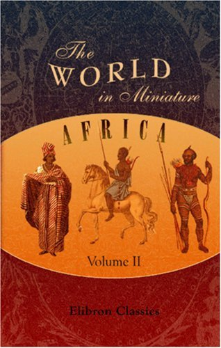 The World In Miniature. Africa: Containing A Description Of The Manners And Customs, With Some Historical Particulars Of The Moors Of The Zahara And Of ... The Rivers Senegal And Gambia. Volume 2  by  Andrei Volgin