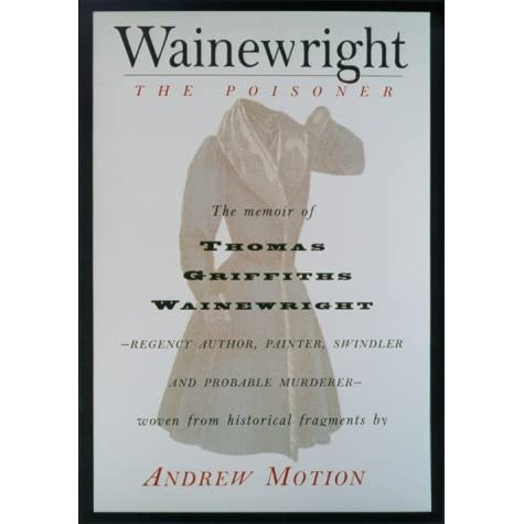 Wainewright the Poisoner The Memoir of Thomas Griffiths Wainewrigh - Regency author, painter, swindler, and probable murderer - brilliantly woven from historical fragments - Andrew Motion