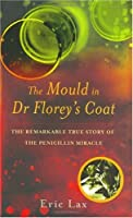 The Mould In Dr Florey's Coat: The Remarkable True Story Of The Penicillin Miracle