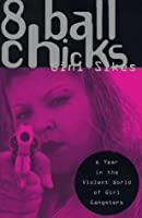 8 Ball Chicks : A Year in the Violent World of Girl Gangsters