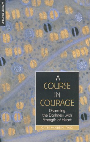 A Course In Courage:  Disarming The Darkness With Strength Of Heart  by  Gates McKibbin