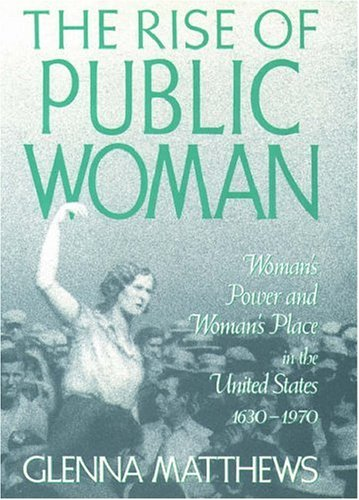 The Rise of Public Woman: Womans Power and Womans Place in the United States, 1630-1970 Glenna Matthews