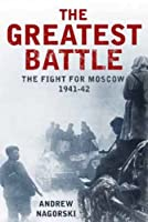 The Greatest Battle: The Fight for Moscow, 1941-42