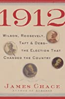 1912: Wilson, Roosevelt, Taft & Debs-The Election That Changed the Country