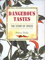 Dangerous Tastes: The Story of Spices (Studies in Food & Culture 1)