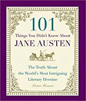 101 Things You Didn't Know About Jane Austen: The Truth About the World's Most Intriguing Literary Heroine