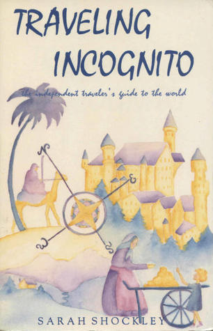 Traveling Incognito: The Independent Travelers Guide to the World  by  Sarah Shockley