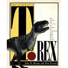 The Complete T. Rex: How Stunning New Discoveries Are Changing Our Understanding of the World's... - John R. Horner, Dino Don Lessem