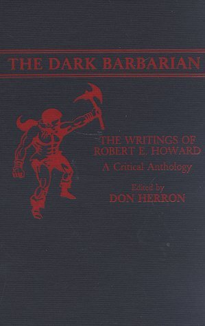 The Dark Barbarian: The Writings Of Robert E. Howard: A Critical Anthology  by  Don Herron