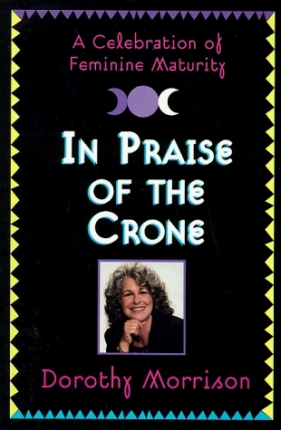 In Praise of the Crone  by  Dorothy Morrison