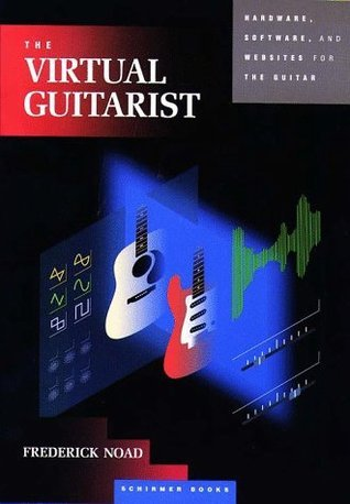 The Virtual Guitarist: Hardware, Software and Websites for the Guitarist  by  Fred Noad