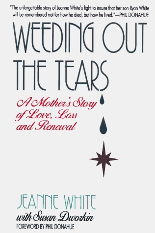 Weeding Out the Tears: A Mothers Story of Love, Loss, and Renewal  by  Jeanne White, Susan Dworkin