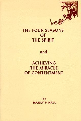 Four Seasons of the Spirit: And Achieving the Miracle of Contentment  by  Manly P. Hall