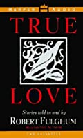 True Love: Stories Told to and by Robert Fulgham: True Love: Stories Told to and by Robert Fulgham