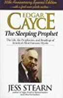 Edgar Cayce: The Sleeping Prophet: The Life, the Prophecies, and Readings of America's Most Famous Mystic