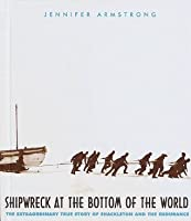 Shipwreck at the Bottom of the World: The Extraordinary True Story of the Shakleton Expedition
