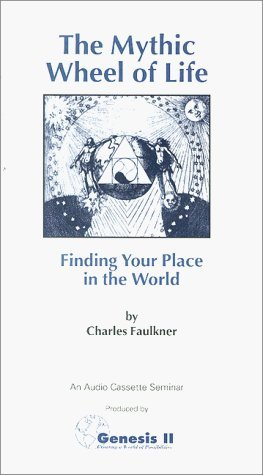 The Mythic Wheel of Life: Finding Your Place in the World Charles Faulkner