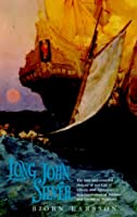 Long John Silver: The True and Eventful History of My Life of Liberty and Adventure as a Gentleman of Fortune & Enemy to Mankind
