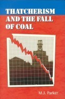 Thatcherism and the Fall of Coal Mike Parker