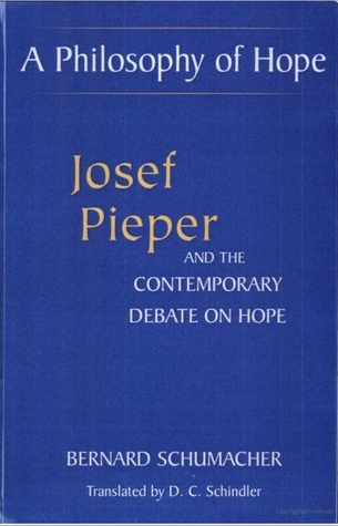 A Philosophy Of Hope: Josef Pieper And The Contemporary Debate On Hope  by  Bernard N. Schumacher