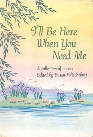 Ill Be Here When You Need Me: A Collection of Poems Susan Polis Schutz